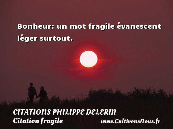 Citations Philippe Delerm - Citation fragile - Bonheur: un mot fragile évanescent léger surtout.   Une citation de Philippe Delerm CITATIONS PHILIPPE DELERM
