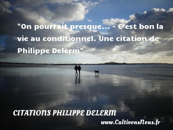 On pourrait presque...  - C est bonla vie au conditionnel.  Une  citation  de Philippe Delerm CITATIONS PHILIPPE DELERM