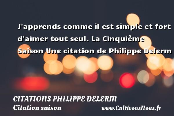 J apprends comme il est simple et fort d aimer tout seul.  La Cinquième Saison  Une  citation  de Philippe Delerm CITATIONS PHILIPPE DELERM - Citation saison