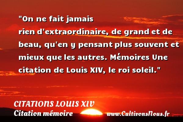 Citations Louis XIV - Citation mémoire - On ne fait jamais riend extraordinaire, de grandet de beau, qu en y pensantplus souvent et mieux queles autres.  Mémoires  Une  citation  de Louis XIV, le roi soleil. CITATIONS LOUIS XIV