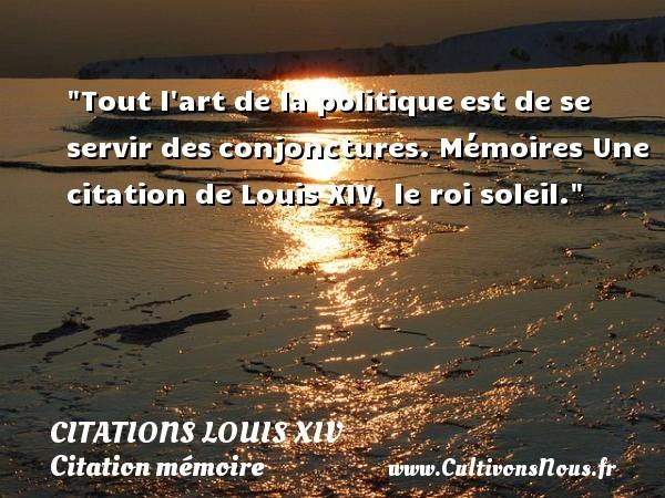 Tout l art de la politiqueest de se servir desconjonctures.  Mémoires  Une  citation  de Louis XIV, le roi soleil. CITATIONS LOUIS XIV - Citation mémoire - Citation politique