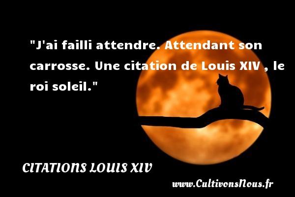 J ai failli attendre. Attendant son carrosse.   Louis XIV , le roi soleil   Une citation sur attendre CITATIONS LOUIS XIV - Citation attendre