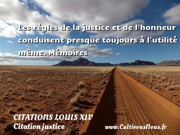Les règles de la justice et de l honneur conduisent presque toujours à l utilité même.  Mémoires   Une citation de Louis XIV, le roi soleil. CITATIONS LOUIS XIV - Citation justice