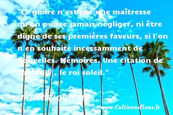 La gloire n est pas une maîtresse qu on puisse jamais négliger, ni être digne de ses premières faveurs, si l on n en souhaite incessamment de nouvelles.  Mémoires. Une  citation  de Louis XIV , le roi soleil. CITATIONS LOUIS XIV - Citations Louis XIV - Citation gloire