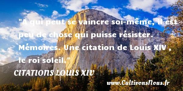 A qui peut se vaincre soi-même, il est peu de chose qui puisse résister.  Mémoires. Une  citation  de Louis XIV , le roi soleil. CITATIONS LOUIS XIV