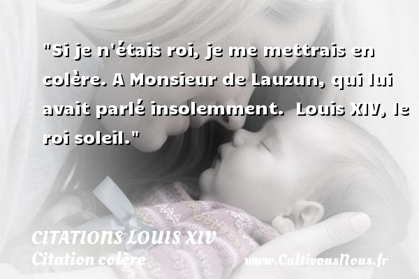 Si je n étais roi, je me mettrais en colère. A Monsieur de Lauzun, qui lui avait parlé insolemment.   Louis XIV, le roi soleil.   Une citation sur la colère CITATIONS LOUIS XIV - Citation colère