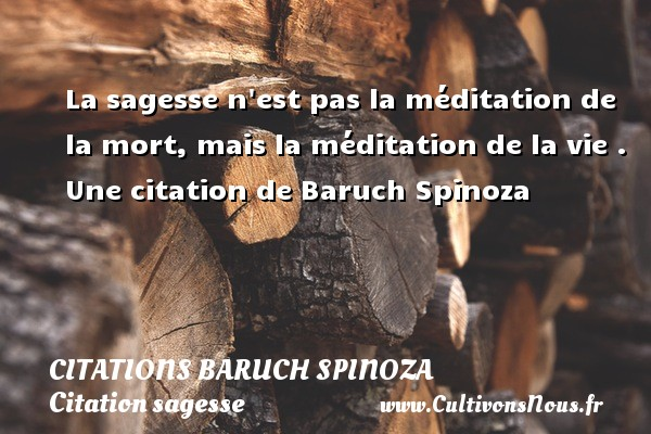 La sagesse n est pas la méditation de la mort, mais la méditation de la vie .     Une  citation  de Baruch Spinoza CITATIONS BARUCH SPINOZA - Citation sagesse
