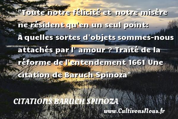 Citations - Citations Baruch Spinoza - Citation félicité - Toute notre félicité et notre misère ne résidentqu en un seul point: Aquelles sortes d objetssommes-nous attachés parl  amour ?  Traité de la réforme del entendement  1661  Une  citation  de Baruch Spinoza CITATIONS BARUCH SPINOZA