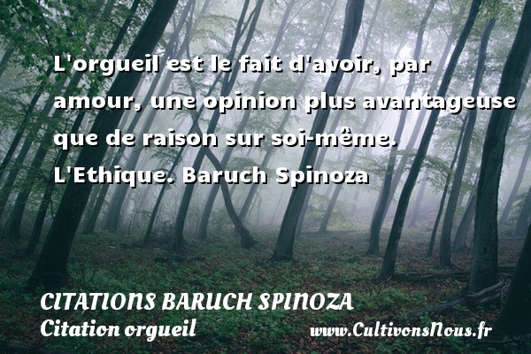 Citations - Citations Baruch Spinoza - Citation orgueil - L orgueil est le fait d avoir, par amour, une opinion plus avantageuse que de raison sur soi-même.  L Ethique. Baruch Spinoza CITATIONS BARUCH SPINOZA