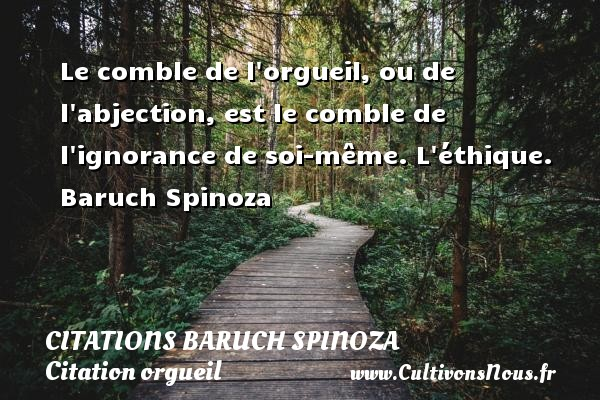 Le comble de l orgueil, ou de l abjection, est le comble de l ignorance de soi-même.  L éthique. Baruch Spinoza CITATIONS BARUCH SPINOZA - Citation orgueil