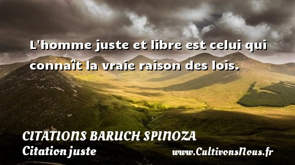 Citations - Citations Baruch Spinoza - Citation juste - L homme juste et libre est celui qui connaît la vraie raison des lois.   Une citation de Baruch Spinoza CITATIONS BARUCH SPINOZA