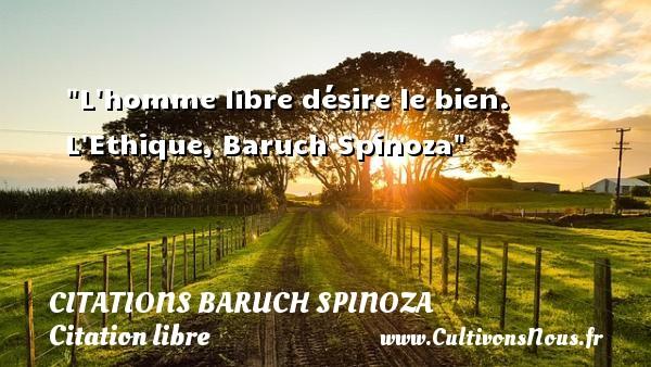 L homme libre désire le bien.  L Ethique, Baruch Spinoza CITATIONS BARUCH SPINOZA - Citation libre