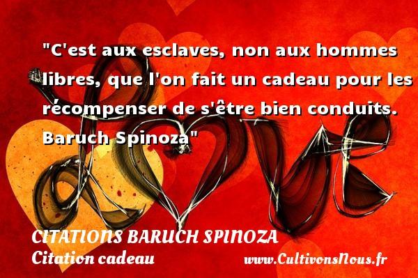 Citations - Citations Baruch Spinoza - Citation cadeau - C est aux esclaves, non aux hommes libres, que l on fait un cadeau pour les récompenser de s être bien conduits.   Baruch Spinoza   Une citation sur cadeau CITATIONS BARUCH SPINOZA