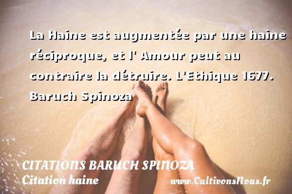 Citations - Citations Baruch Spinoza - Citation haine - La Haine est augmentée par une haine réciproque, et l  Amour peut au contraire la détruire.  L Ethique 1677. Baruch Spinoza CITATIONS BARUCH SPINOZA