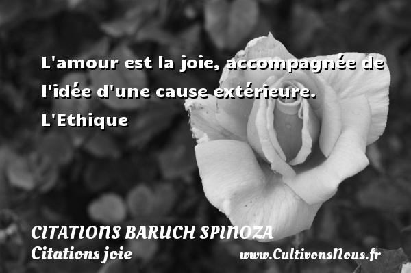 L amour est la joie, accompagnée de l idée d une cause extérieure.  L Ethique   Une citation de Baruch Spinoza CITATIONS BARUCH SPINOZA - Citations joie