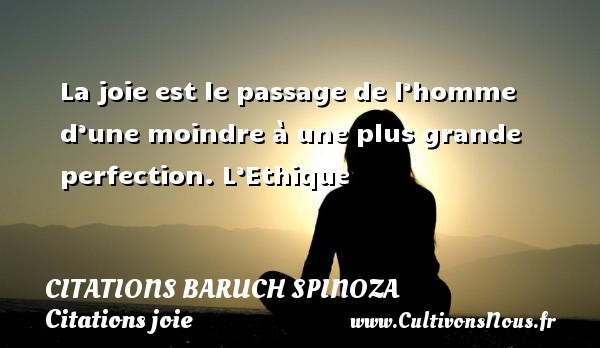 Citations - Citations Baruch Spinoza - Citations joie - La joie est le passage de l'homme d'une moindre à une plus grande perfection.  L'Ethique   Une citation de Baruch Spinoza CITATIONS BARUCH SPINOZA
