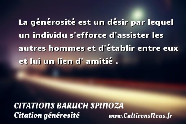 Citations - Citations Baruch Spinoza - Citation générosité - La générosité est un désir par lequel un individu s efforce d assister les autres hommes et d établir entre eux et lui un lien d  amitié .   Une citation de Baruch Spinoza CITATIONS BARUCH SPINOZA