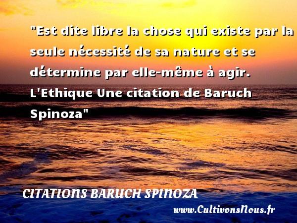 Citations - Citations Baruch Spinoza - Citation libre - Est dite libre la chose qui existe par la seule nécessité de sa nature et se détermine par elle-même à agir.  L Ethique Une  citation  de Baruch Spinoza CITATIONS BARUCH SPINOZA
