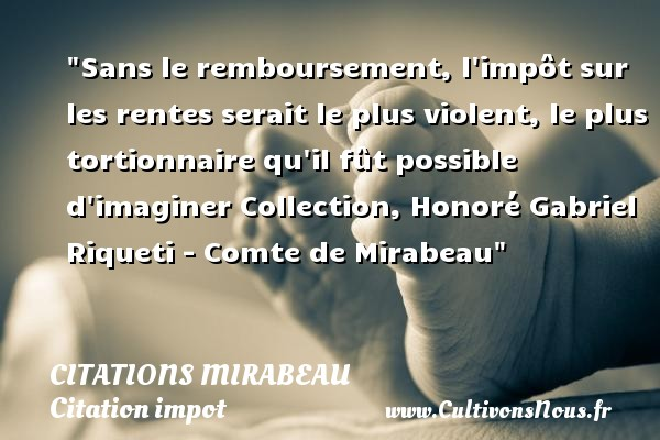 Sans le remboursement, l impôt sur les rentes serait le plus violent, le plus tortionnaire qu il fût possible d imaginer  Collection, Honoré Gabriel Riqueti - Comte de Mirabeau   Une citation sur l impôt CITATIONS MIRABEAU - Citation impot