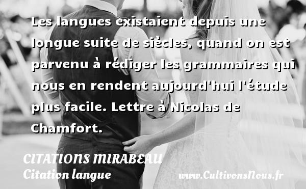 Les langues existaient depuis une longue suite de siècles, quand on est parvenu à rédiger les grammaires qui nous en rendent aujourd hui l étude plus facile.  Lettre à Nicolas de Chamfort.   Une citation de Comte de Mirabeau CITATIONS MIRABEAU - Citation langue