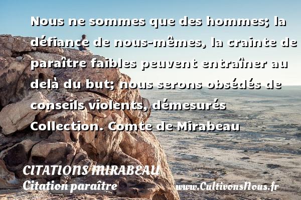Citations Mirabeau - Citation paraître - Nous ne sommes que des hommes; la défiance de nous-mêmes, la crainte de paraître faibles peuvent entraîner au delà du but; nous serons obsédés de conseils violents, démesurés  Collection. Comte de Mirabeau CITATIONS MIRABEAU