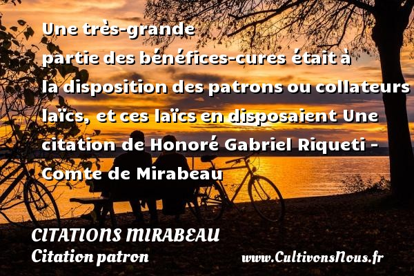 Une très-grande partie des bénéfices-cures était à la disposition des patrons ou collateurs laïcs, et ces laïcs en disposaient  Une  citation  de Honoré Gabriel Riqueti - Comte de Mirabeau CITATIONS MIRABEAU - Citation patron