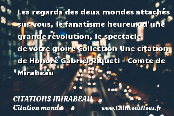 Les regards des deux mondes attachés sur vous, le fanatisme heureux d une grande révolution, le spectacle de votre gloire  Collection  Une  citation  de Honoré Gabriel Riqueti - Comte de Mirabeau CITATIONS MIRABEAU - Citation monde