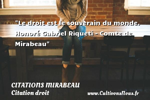 Citations Mirabeau - Citation droit - Le droit est le souverain du monde.   Honoré Gabriel Riqueti - Comte de Mirabeau   Une citation sur le droit CITATIONS MIRABEAU