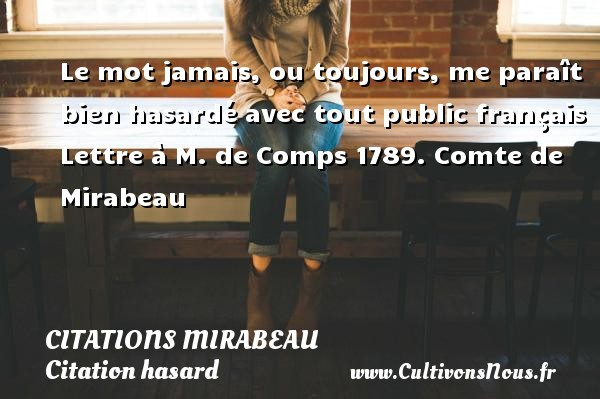 Citations Mirabeau - Citation hasard - Le mot jamais, ou toujours, me paraît bien hasardé avec tout public français  Lettre à M. de Comps 1789. Comte de Mirabeau CITATIONS MIRABEAU