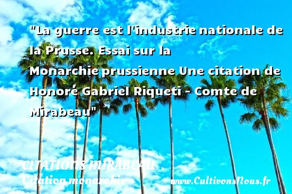 Citations Mirabeau - Citation monarchie - La guerre est l industrie nationale de la Prusse. Essai sur la Monarchie prussienne  Une  citation  de Honoré Gabriel Riqueti - Comte de Mirabeau CITATIONS MIRABEAU