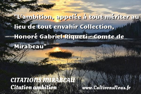 L ambition, appelée à tout mériter au lieu de tout envahir  Collection, Honoré Gabriel Riqueti - Comte de Mirabeau   Une citation sur l ambition CITATIONS MIRABEAU - Citation ambition