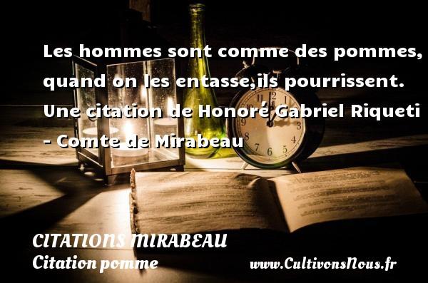 Citations Mirabeau - Citation pomme - Les hommes sont comme des pommes, quand on les entasse,ils pourrissent.  Une  citation  de Honoré Gabriel Riqueti - Comte de Mirabeau CITATIONS MIRABEAU