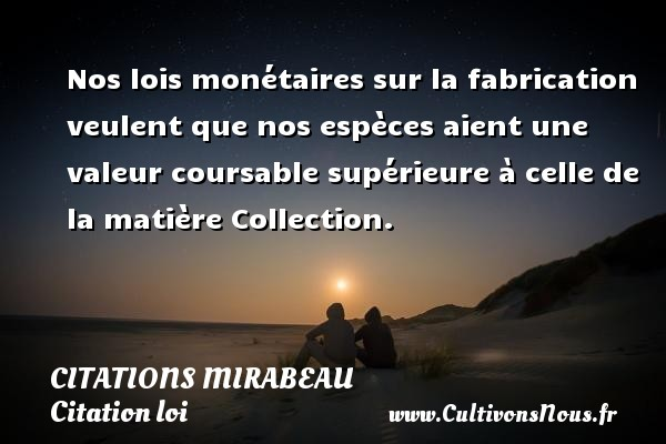 Nos lois monétaires sur la fabrication veulent que nos espèces aient une valeur coursable supérieure à celle de la matière  Collection.   Une citation de Comte de Mirabeau CITATIONS MIRABEAU - Citation loi