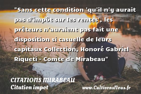 Sans cette condition  qu il n y aurait pas d impôt sur les rentes , les prêteurs n auraient pas fait une disposition si casuelle de leurs capitaux  Collection, Honoré Gabriel Riqueti - Comte de Mirabeau   Une citation sur l impôt CITATIONS MIRABEAU - Citation impot