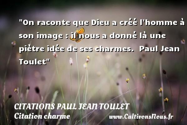 Citations Paul Jean Toulet - Citation charme - On raconte que Dieu a créé l homme à son image : il nous a donné là une piètre idée de ses charmes.   Paul Jean Toulet   Une citation sur le charme CITATIONS PAUL JEAN TOULET