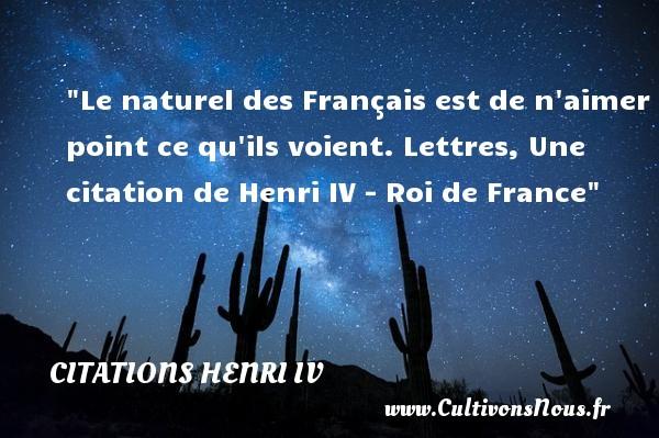 Le naturel des Français est de n aimer point ce qu ils voient.  Lettres, Une  citation  de Henri IV - Roi de France CITATIONS HENRI IV - Citation nature