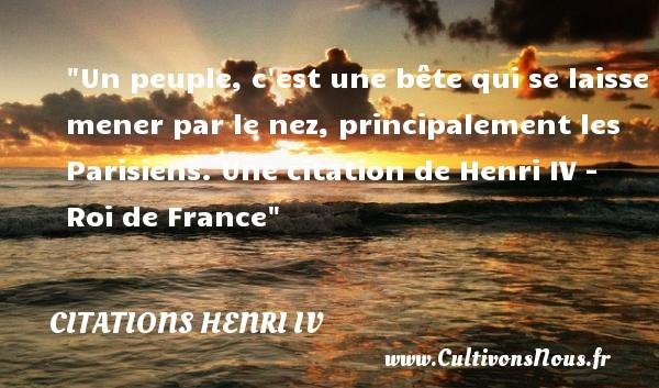 Un peuple, c est une bête qui se laisse mener par le nez, principalement les Parisiens.  Une  citation  de Henri IV - Roi de France CITATIONS HENRI IV