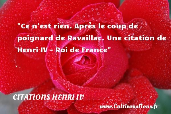 Ce n est rien. Après le coup de poignard de Ravaillac.  Une  citation  de Henri IV - Roi de France CITATIONS HENRI IV