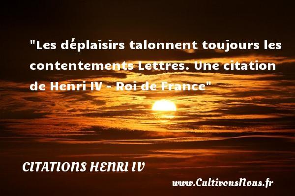 Les déplaisirs talonnent toujours les contentements  Lettres. Une  citation  de Henri IV - Roi de France CITATIONS HENRI IV