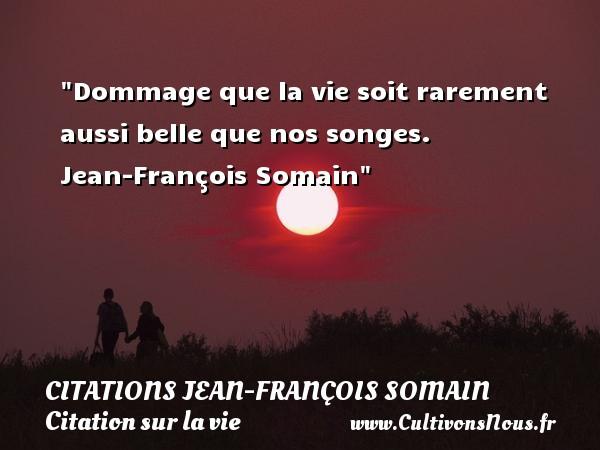Dommage que la vie soit rarement aussi belle que nos songes.   Jean-François Somain   Une citation sur la vie CITATIONS JEAN-FRANÇOIS SOMAIN - Citations Jean-François Somain
