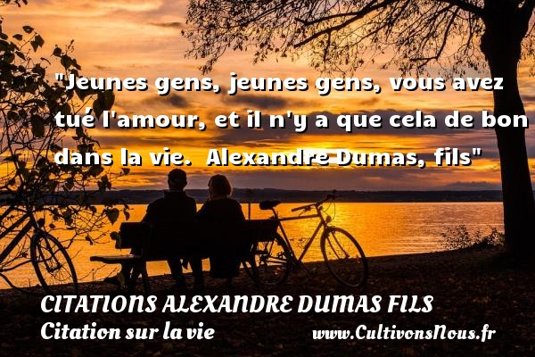 Jeunes gens, jeunes gens, vous avez tué l amour, et il n y a que cela de bon dans la vie.   Alexandre Dumas, fils   Une citation sur la vie CITATIONS ALEXANDRE DUMAS FILS