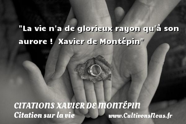 Citations Xavier de Montépin - Citation sur la vie - La vie n a de glorieux rayon qu à son aurore !   Xavier de Montépin   Une citation sur la vie CITATIONS XAVIER DE MONTÉPIN