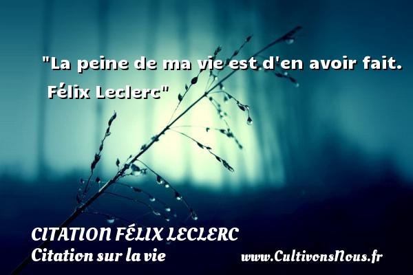 Citation Félix Leclerc - Citation sur la vie - La peine de ma vie est d en avoir fait.   Félix Leclerc   Une citation sur la vie CITATION FÉLIX LECLERC