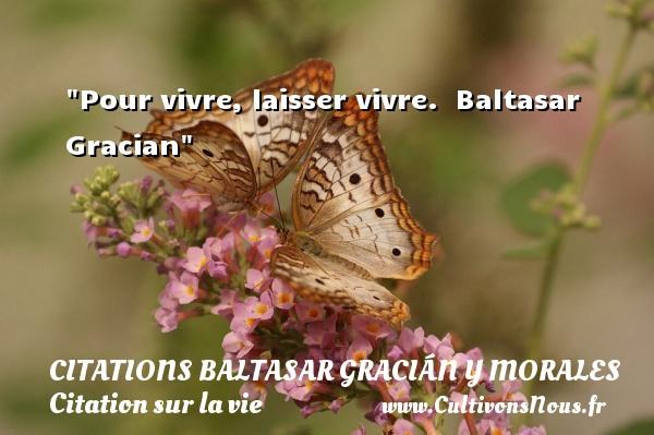 Pour vivre, laisser vivre.   Baltasar Gracian   Une citation sur la vie CITATIONS BALTASAR GRACIÁN Y MORALES - Citations Baltasar Gracián y Morales