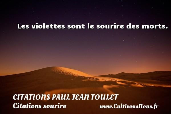 Citations Paul Jean Toulet - Citations sourire - Les violettes sont le sourire des morts. CITATIONS PAUL JEAN TOULET