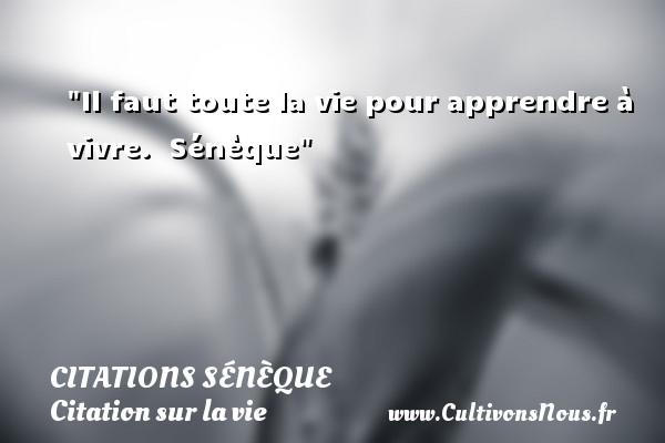 Citations Sénèque - Citation sur la vie - Il faut toute la vie pour apprendre à vivre.   Sénèque   Une citation sur la vie CITATIONS SÉNÈQUE