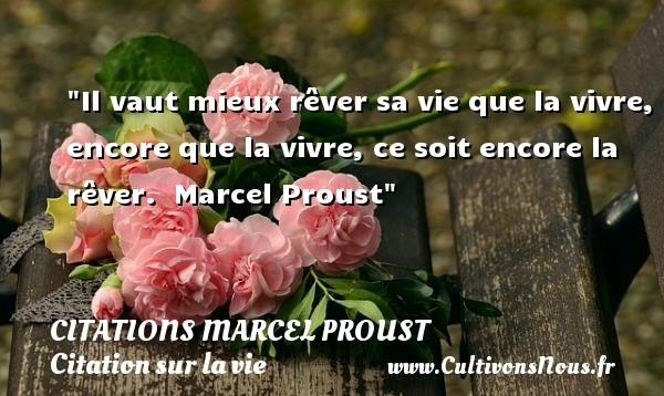 Citations Marcel Proust - Citation sur la vie - Il vaut mieux rêver sa vie que la vivre, encore que la vivre, ce soit encore la rêver.   Marcel Proust   Une citation sur la vie CITATIONS MARCEL PROUST
