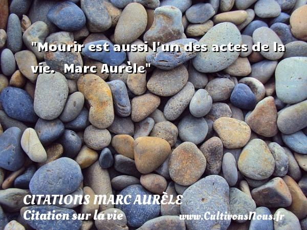 Mourir est aussi l un des actes de la vie.   Marc Aurèle   Une citation sur la vie CITATIONS MARC AURÈLE - Citations Marc Aurèle