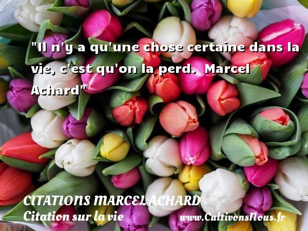 Il n y a qu une chose certaine dans la vie, c est qu on la perd.   Marcel Achard   Une citation sur la vie CITATIONS MARCEL ACHARD