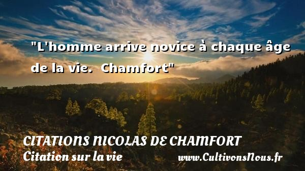 Citations Nicolas de Chamfort - Citation sur la vie - L homme arrive novice à chaque âge de la vie.   Chamfort   Une citation sur la vie CITATIONS NICOLAS DE CHAMFORT
